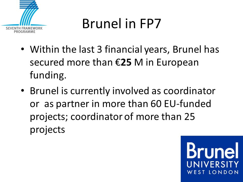 Brunel in FP7 Within the last 3 financial years, Brunel has secured more than €25 M in European funding. Brunel is currently involved as coordinator o