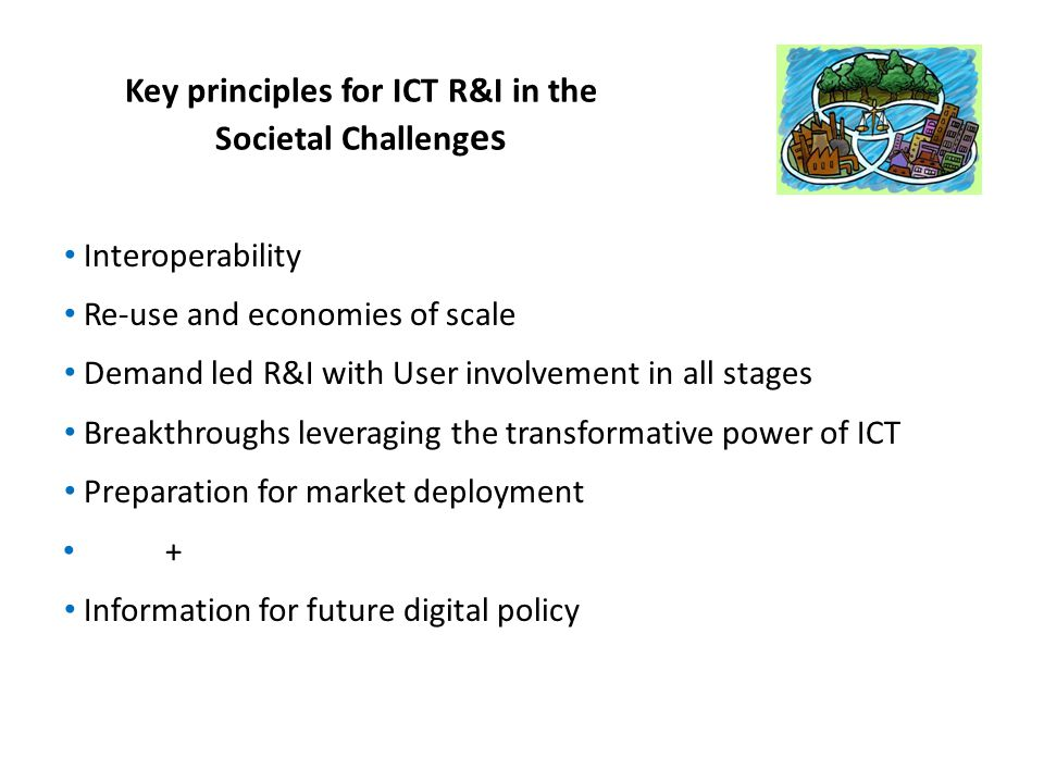 Key principles for ICT R&I in the Societal Challeng es Interoperability Re-use and economies of scale Demand led R&I with User involvement in all stages Breakthroughs leveraging the transformative power of ICT Preparation for market deployment + Information for future digital policy