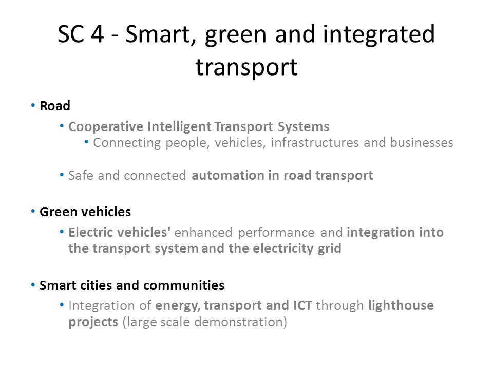 SC 4 - Smart, green and integrated transport Road Cooperative Intelligent Transport Systems Connecting people, vehicles, infrastructures and businesses Safe and connected automation in road transport Green vehicles Electric vehicles enhanced performance and integration into the transport system and the electricity grid Smart cities and communities Integration of energy, transport and ICT through lighthouse projects (large scale demonstration)