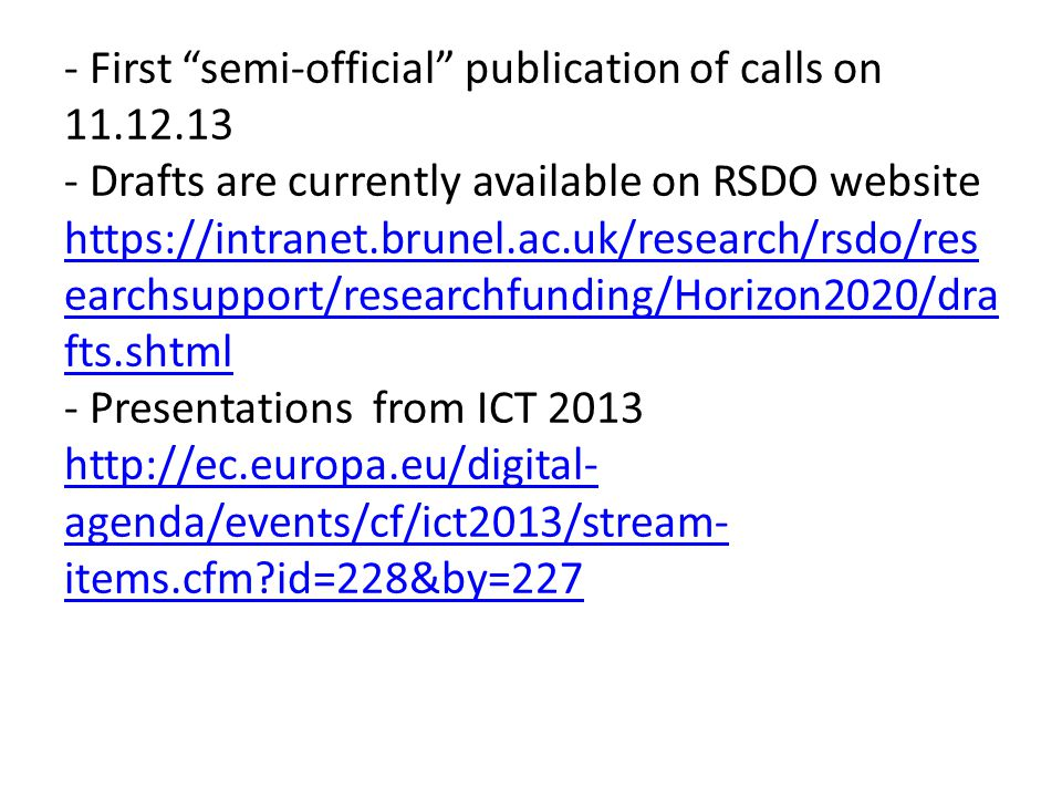 - First semi-official publication of calls on 11.12.13 - Drafts are currently available on RSDO website https://intranet.brunel.ac.uk/research/rsdo/res earchsupport/researchfunding/Horizon2020/dra fts.shtml - Presentations from ICT 2013 http://ec.europa.eu/digital- agenda/events/cf/ict2013/stream- items.cfm?id=228&by=227 https://intranet.brunel.ac.uk/research/rsdo/res earchsupport/researchfunding/Horizon2020/dra fts.shtml http://ec.europa.eu/digital- agenda/events/cf/ict2013/stream- items.cfm?id=228&by=227