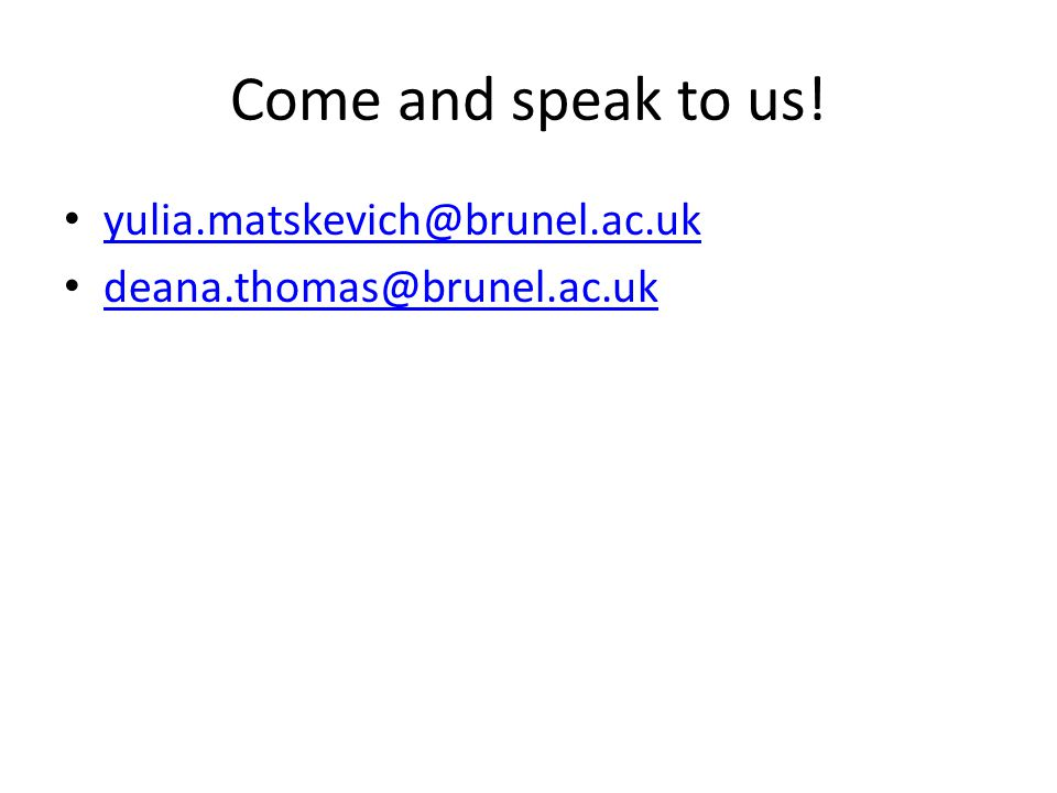 Come and speak to us! yulia.matskevich@brunel.ac.uk deana.thomas@brunel.ac.uk