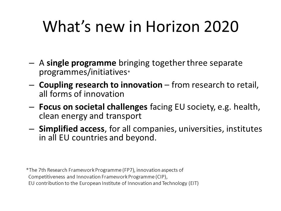 What's new in Horizon 2020 – A single programme bringing together three separate programmes/initiatives * – Coupling research to innovation – from res