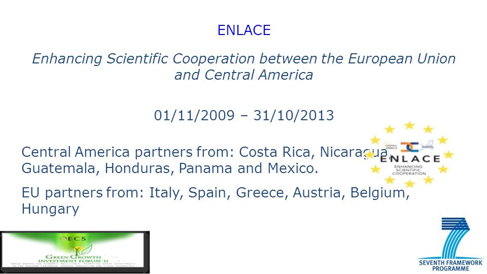 ENLACE Enhancing Scientific Cooperation between the European Union and Central America 01/11/2009 – 31/10/2013 Central America partners from: Costa Ri