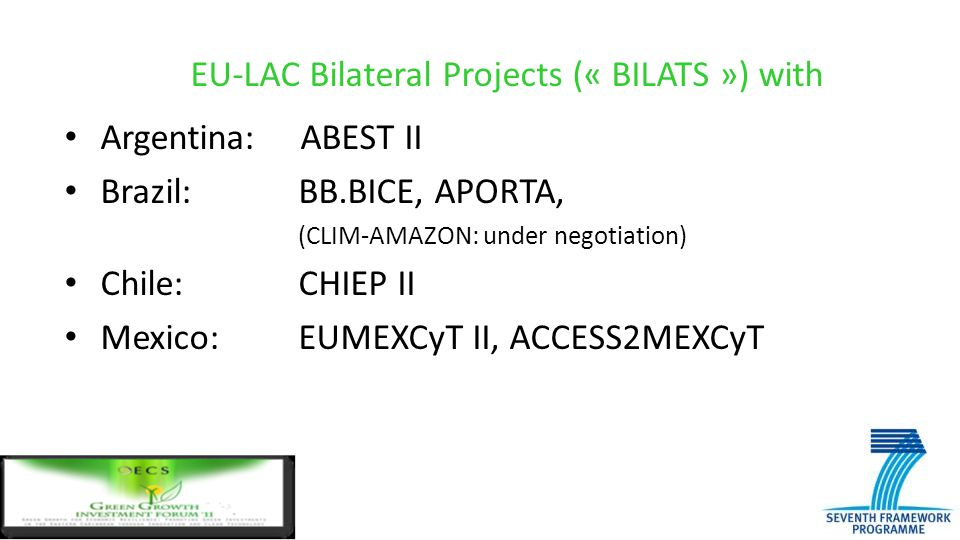 EU-LAC Bilateral Projects (« BILATS ») with Argentina: ABEST II Brazil: BB.BICE, APORTA, (CLIM-AMAZON: under negotiation) Chile: CHIEP II Mexico: EUME