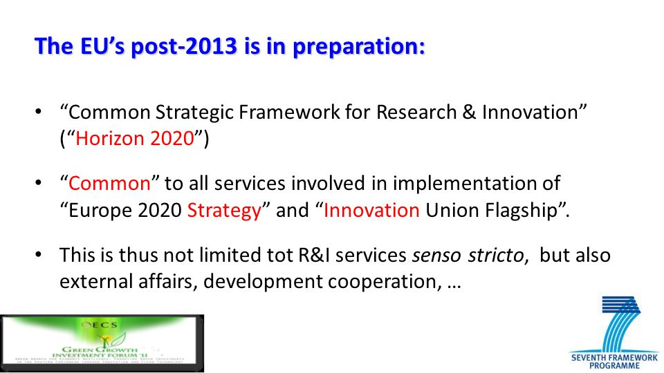 "The EU's post-2013 is in preparation: ""Common Strategic Framework for Research & Innovation"" (""Horizon 2020"") ""Common"" to all services involved in imp"