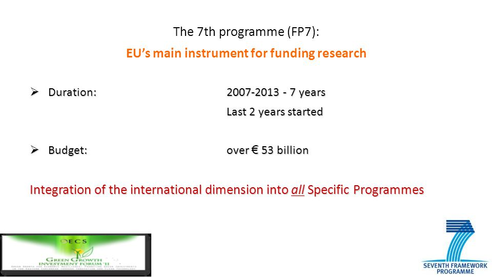 The 7th programme (FP7): EU's main instrument for funding research  Duration: 2007-2013 - 7 years Last 2 years started  Budget: over € 53 billion In