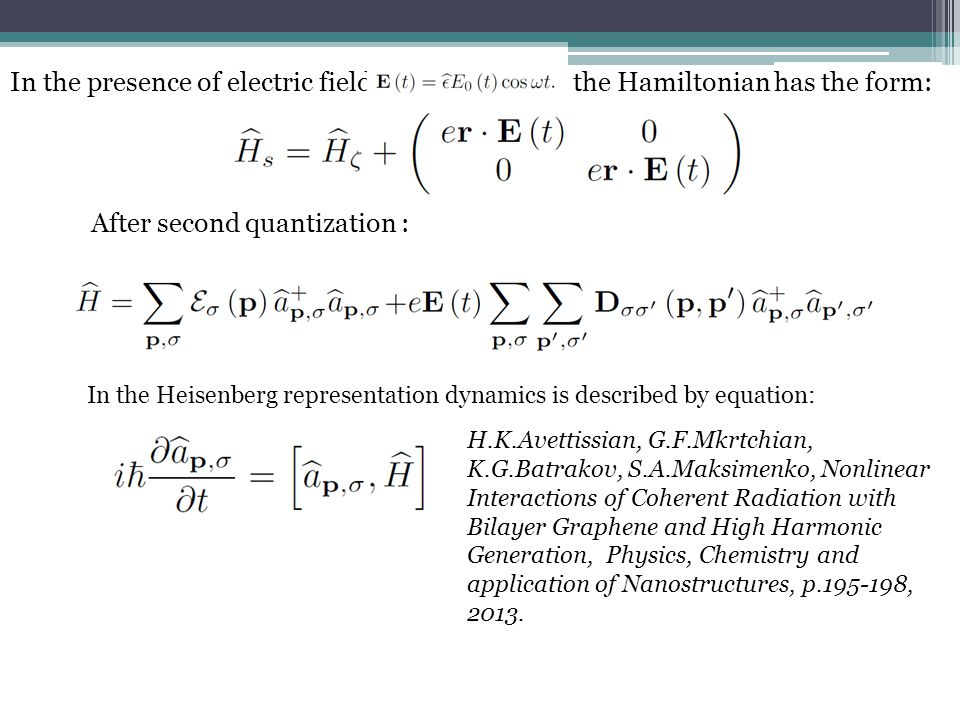 In the presence of electric field the Hamiltonian has the form: After second quantization : In the Heisenberg representation dynamics is described by equation: H.K.Avettissian, G.F.Mkrtchian, K.G.Batrakov, S.A.Maksimenko, Nonlinear Interactions of Coherent Radiation with Bilayer Graphene and High Harmonic Generation, Physics, Chemistry and application of Nanostructures, p , 2013.
