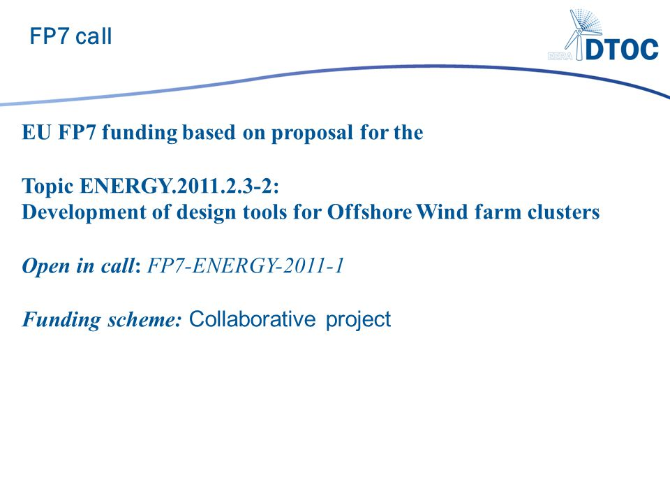 FP7 call EU FP7 funding based on proposal for the Topic ENERGY.2011.2.3-2: Development of design tools for Offshore Wind farm clusters Open in call: FP7-ENERGY-2011-1 Funding scheme: Collaborative project