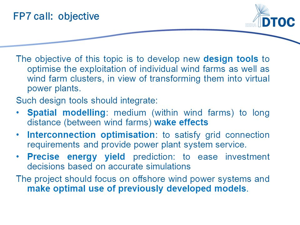 The objective of this topic is to develop new design tools to optimise the exploitation of individual wind farms as well as wind farm clusters, in vie