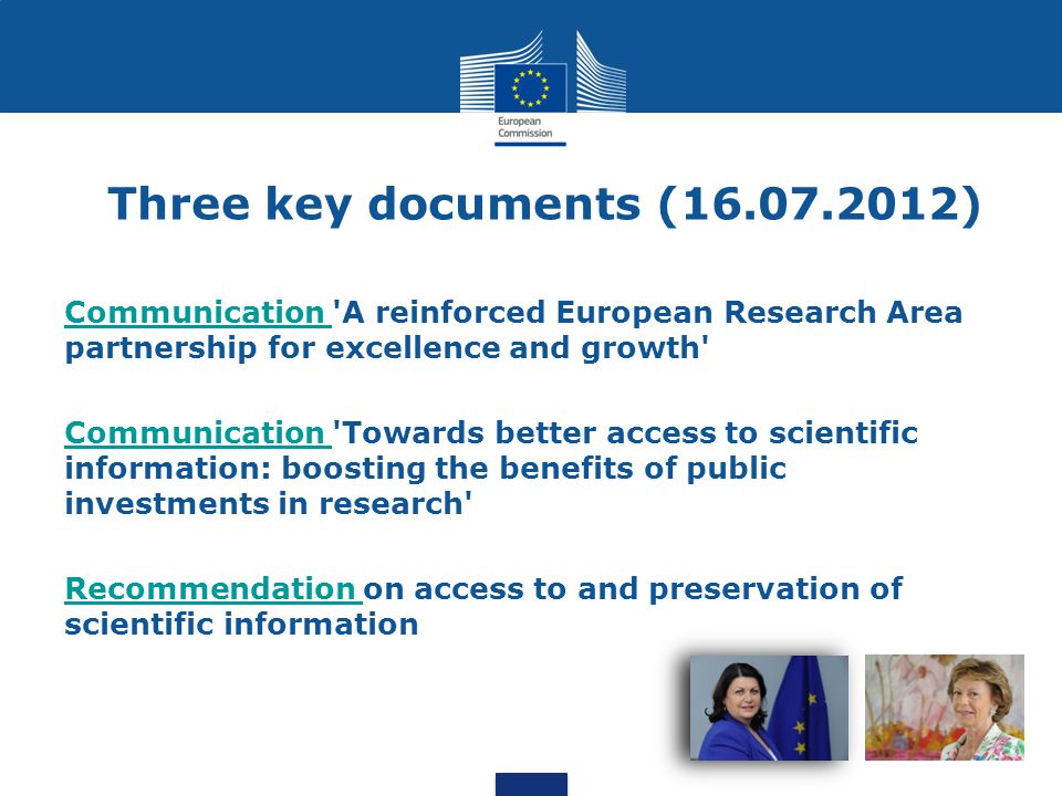 Communication ERA The ERA is based on the internal market in which researchers, scientific knowledge and technology circulate freely Five priority areas: More effective national research systems Optimal transnational cooperation and competition An open labour market for researchers Gender equality and gender mainstreaming in research Optimal circulation, access to and transfer of scientific knowledge Joint statement by stakeholders organisations Formal commitments and activities on open access by: EARTO, NordForsk, Science Europe, LERU, EUA and CESAER