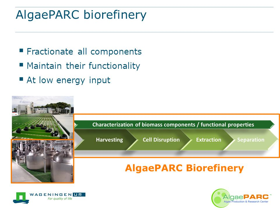 AlgaePARC biorefinery  Fractionate all components  Maintain their functionality  At low energy input