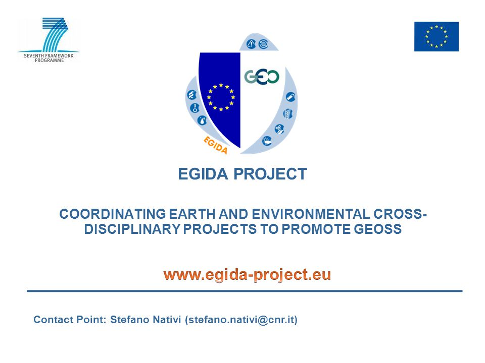 FP7 EGIDA project, Grant 265124 EGIDA project Proposal full title Coordinating Earth and Environmental cross- disciplinary projects to promote GEOSS Proposal acronym EGIDA Type of funding scheme Co-ordination and support actions (Coordinating) Work programme topics addressed Area 6.4.1.1 Integration of European activities within GEO ENV.2010.4.1.1-1 Supporting the integration of European and international R&D programmes in GEO Start date01 September 2010 End date01 September 2012