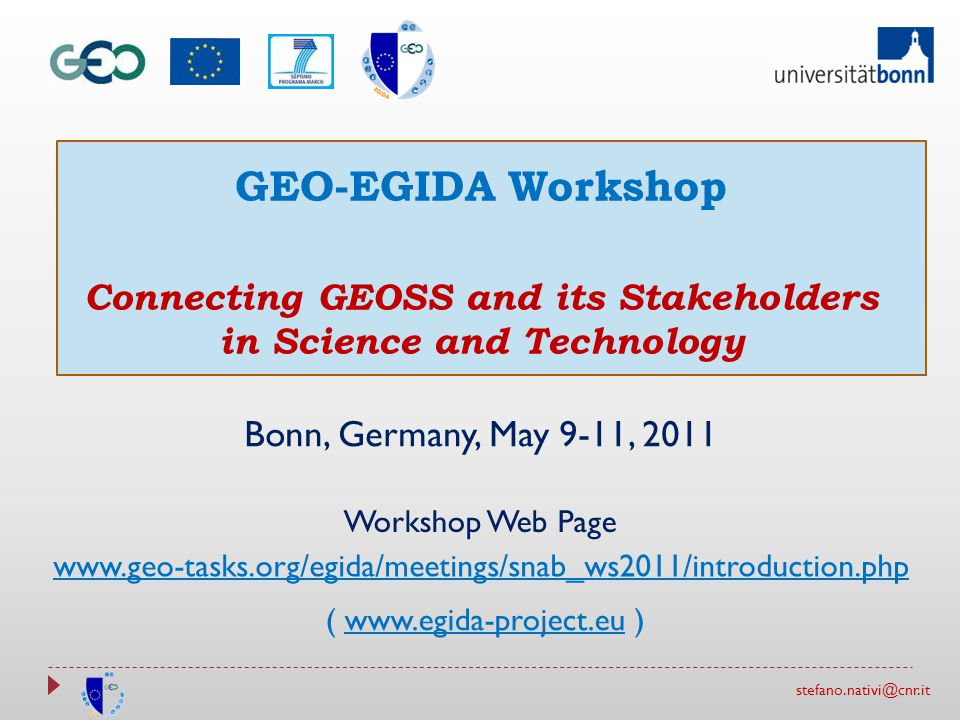 stefano.nativi@cnr.it GEO-EGIDA Workshop Connecting GEOSS and its Stakeholders in Science and Technology Bonn, Germany, May 9-11, 2011 www.geo-tasks.org/egida/meetings/snab_ws2011/introduction.php Workshop Web Page ( www.egida-project.eu )