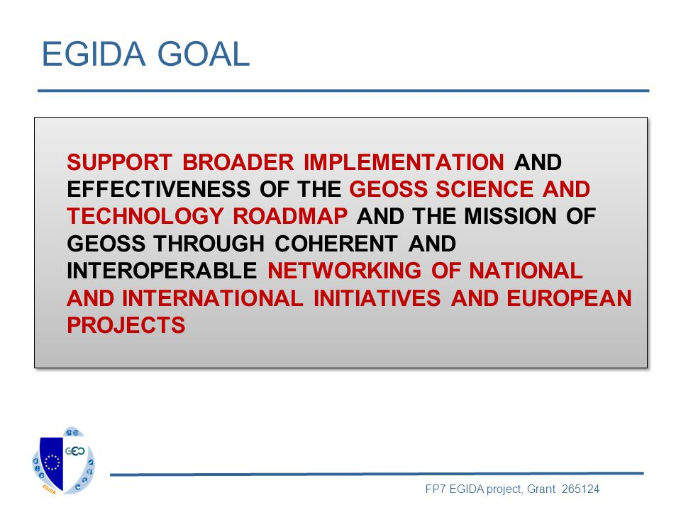 FP7 EGIDA project, Grant 265124 EU ProgramsNational Initiatives GEO STC Tasks Promote GEO in S&T Communities WP2 Engage S&T Communities in Developing GEOSS WP3 WP5 Dissemination & Outreach WP4 EGIDA Methodology & Use cases EGIDA APPROACH ST-09-02 ST-09-01 Exploitation SoS engineering process / Lower Entry Barriers