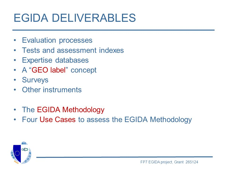 FP7 EGIDA project, Grant 265124 EGIDA DELIVERABLES Evaluation processes Tests and assessment indexes Expertise databases A GEO label concept Surveys Other instruments The EGIDA Methodology Four Use Cases to assess the EGIDA Methodology