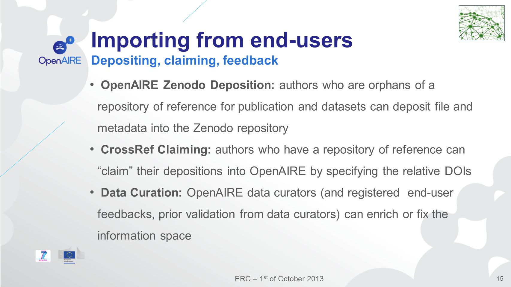 Importing from end-users Depositing, claiming, feedback OpenAIRE Zenodo Deposition: authors who are orphans of a repository of reference for publication and datasets can deposit file and metadata into the Zenodo repository CrossRef Claiming: authors who have a repository of reference can claim their depositions into OpenAIRE by specifying the relative DOIs Data Curation: OpenAIRE data curators (and registered end-user feedbacks, prior validation from data curators) can enrich or fix the information space ERC – 1 st of October 2013 15