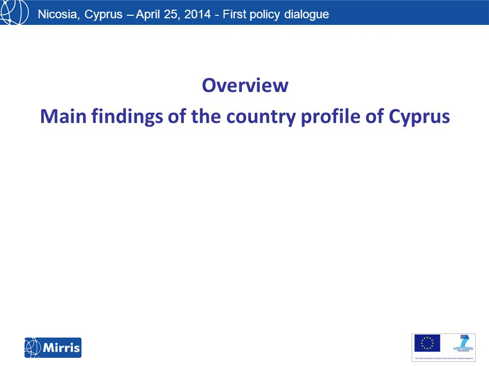 Nicosia, Cyprus – April 25, 2014 - First policy dialogue Overview Main findings of the country profile of Cyprus