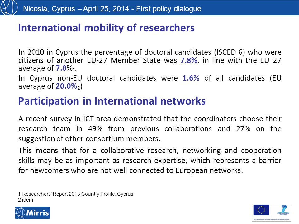 Nicosia, Cyprus – April 25, 2014 - First policy dialogue International mobility of researchers In 2010 in Cyprus the percentage of doctoral candidates (ISCED 6) who were citizens of another EU-27 Member State was 7.8%, in line with the EU 27 average of 7.8%₁.