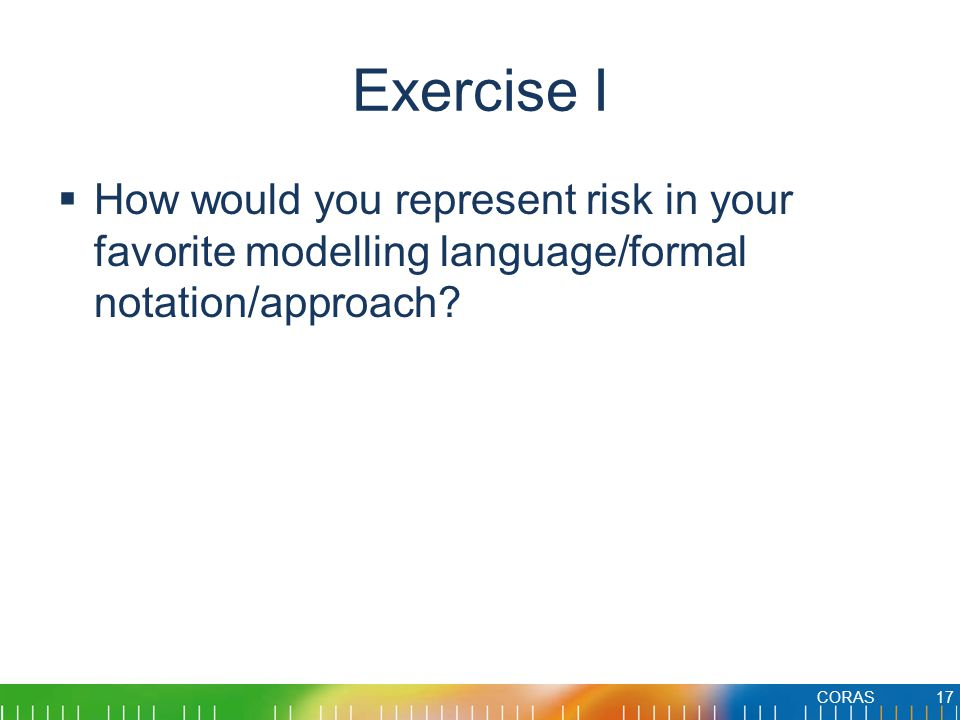 Exercise I  How would you represent risk in your favorite modelling language/formal notation/approach.