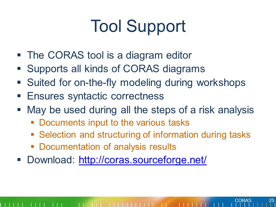 Tool Support  The CORAS tool is a diagram editor  Supports all kinds of CORAS diagrams  Suited for on-the-fly modeling during workshops  Ensures syntactic correctness  May be used during all the steps of a risk analysis  Documents input to the various tasks  Selection and structuring of information during tasks  Documentation of analysis results  Download: http://coras.sourceforge.net/http://coras.sourceforge.net/ CORAS25