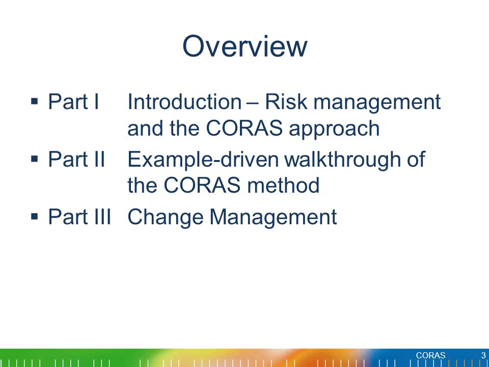 Overview  Part IIntroduction – Risk management and the CORAS approach  Part IIExample-driven walkthrough of the CORAS method  Part IIIChange Management CORAS3