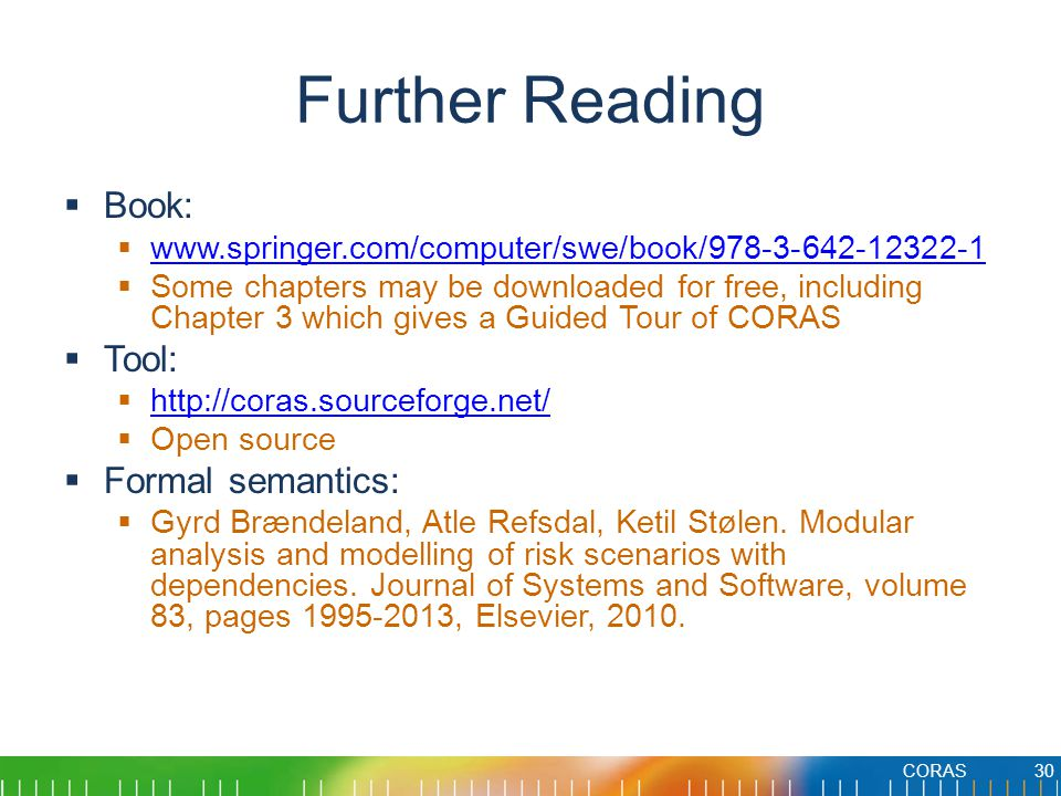 Further Reading  Book:  www.springer.com/computer/swe/book/978-3-642-12322-1 www.springer.com/computer/swe/book/978-3-642-12322-1  Some chapters may be downloaded for free, including Chapter 3 which gives a Guided Tour of CORAS  Tool:  http://coras.sourceforge.net/ http://coras.sourceforge.net/  Open source  Formal semantics:  Gyrd Brændeland, Atle Refsdal, Ketil Stølen.