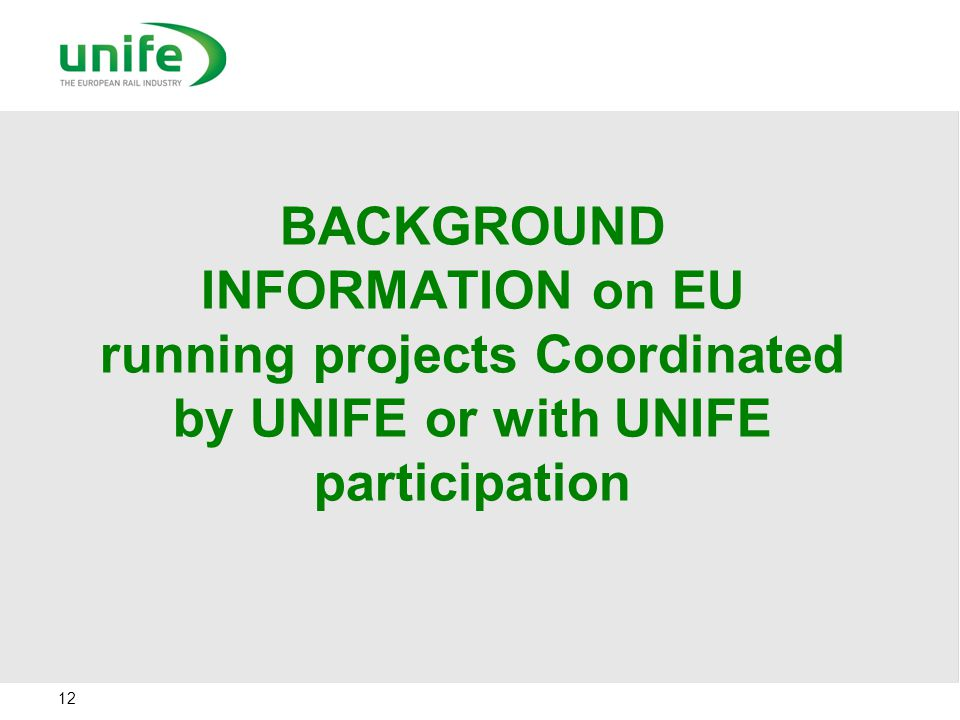 BACKGROUND INFORMATION on EU running projects Coordinated by UNIFE or with UNIFE participation 12