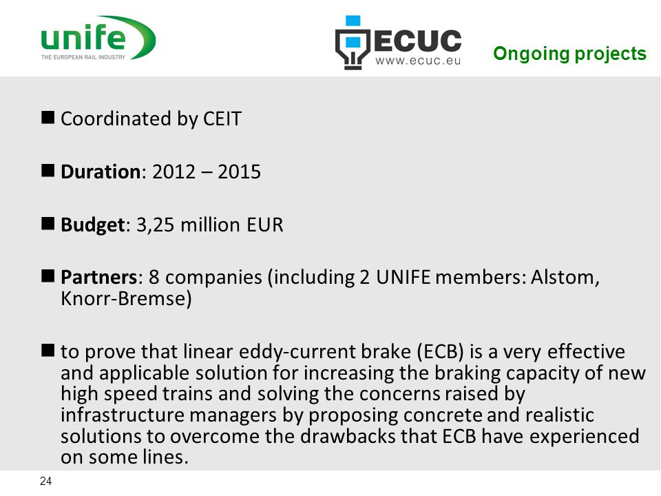 Ongoing projects 24 Coordinated by CEIT Duration: 2012 – 2015 Budget: 3,25 million EUR Partners: 8 companies (including 2 UNIFE members: Alstom, Knorr