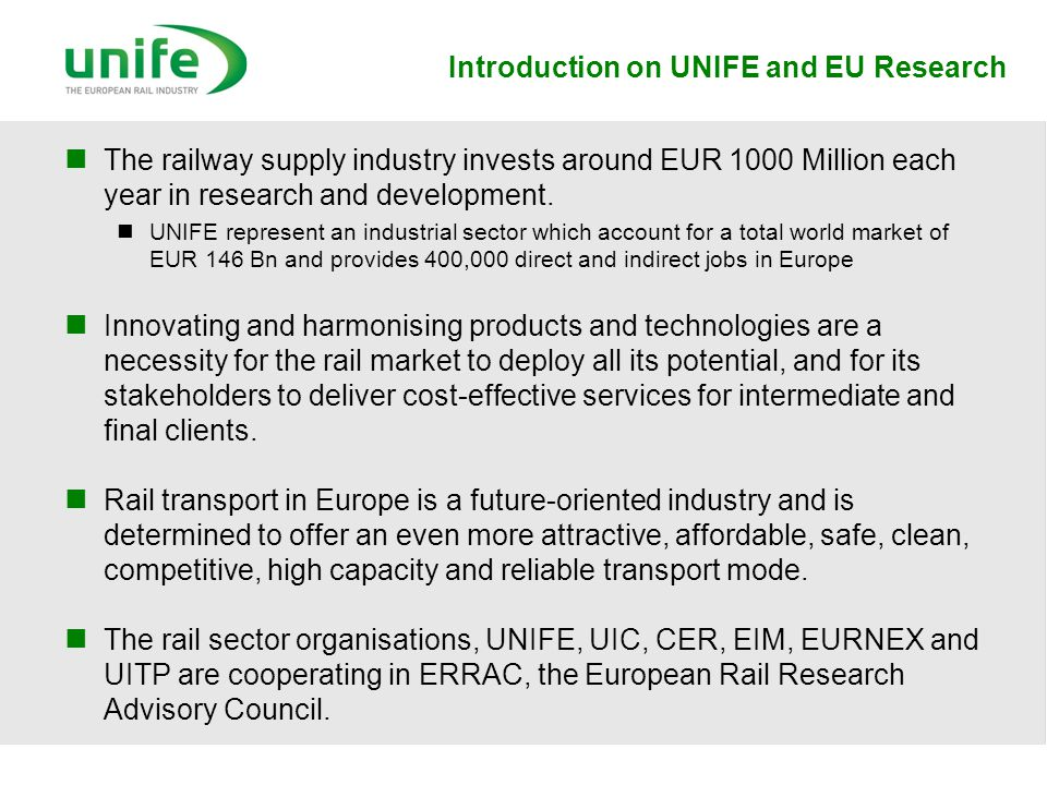 Introduction on UNIFE and EU Research The railway supply industry invests around EUR 1000 Million each year in research and development. UNIFE represe
