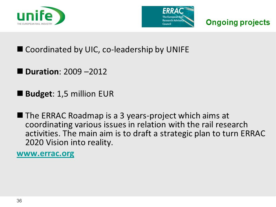 Ongoing projects 36 Coordinated by UIC, co-leadership by UNIFE Duration: 2009 –2012 Budget: 1,5 million EUR The ERRAC Roadmap is a 3 years-project whi