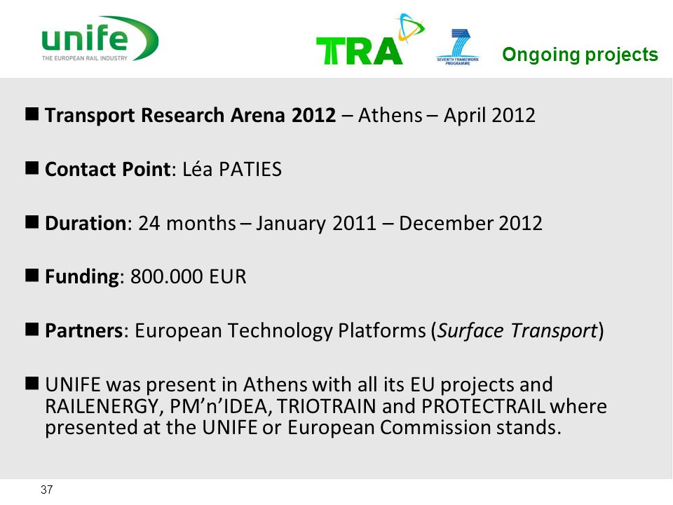 37 Ongoing projects Transport Research Arena 2012 – Athens – April 2012 Contact Point: Léa PATIES Duration: 24 months – January 2011 – December 2012 F
