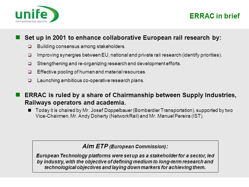 ERRAC in brief Set up in 2001 to enhance collaborative European rail research by:  Building consensus among stakeholders.  Improving synergies betwe