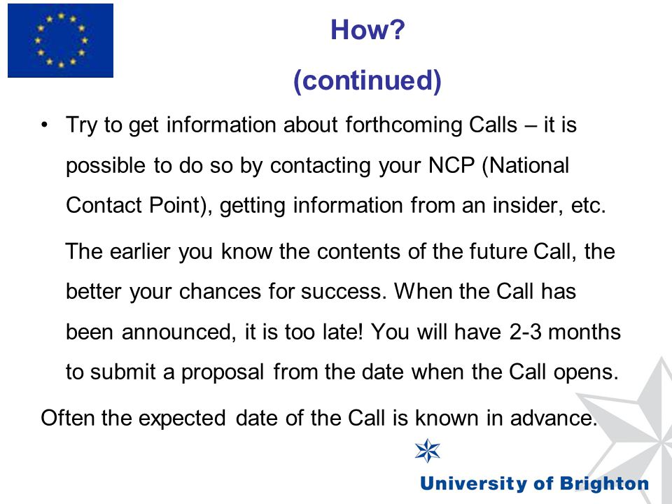 How? (continued) Framework Programme 7 Try to get information about forthcoming Calls – it is possible to do so by contacting your NCP (National Conta