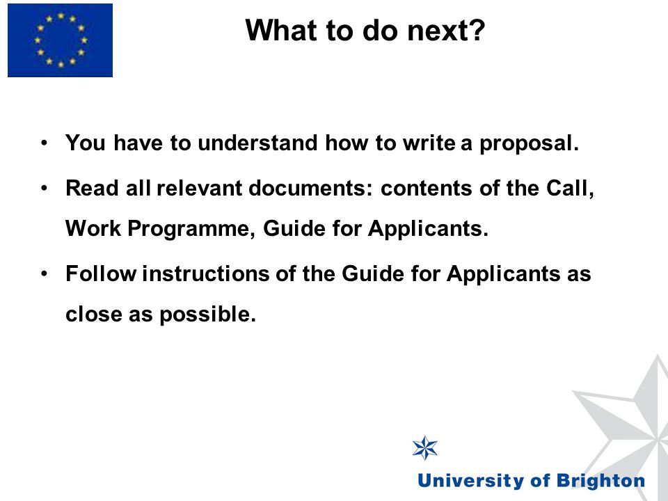 What to do next? You have to understand how to write a proposal. Read all relevant documents: contents of the Call, Work Programme, Guide for Applican