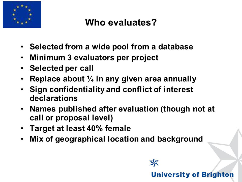 Who evaluates? Selected from a wide pool from a database Minimum 3 evaluators per project Selected per call Replace about ¼ in any given area annually