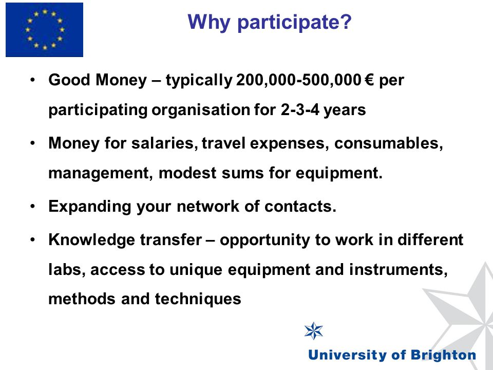 Why participate? Framework Programme 7 Good Money – typically 200,000-500,000 € per participating organisation for 2-3-4 years Money for salaries, tra