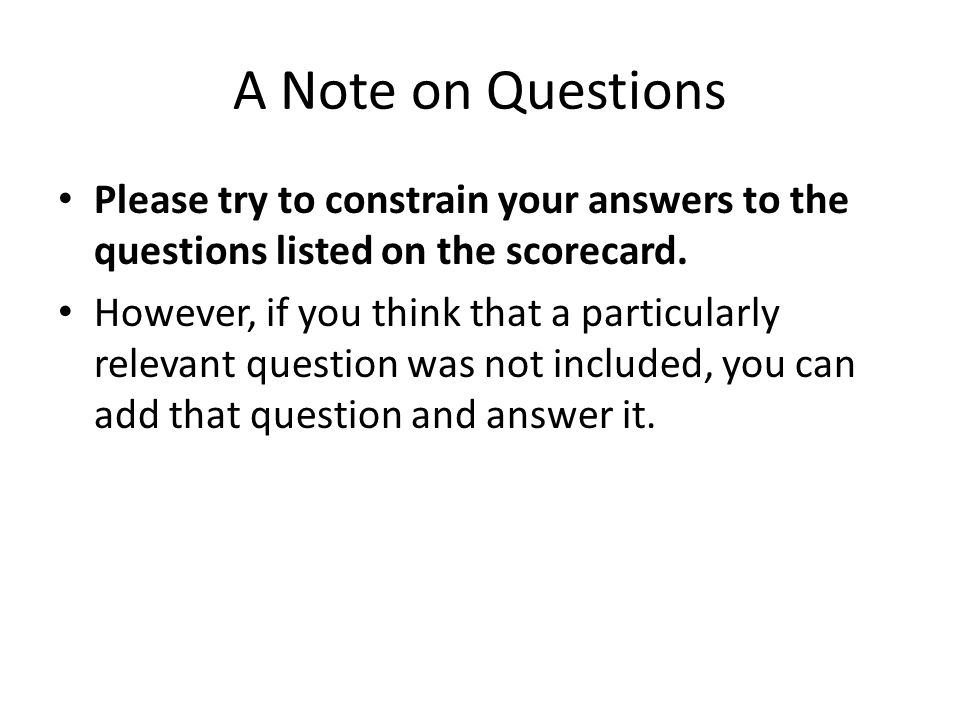 A Note on Questions Please try to constrain your answers to the questions listed on the scorecard.
