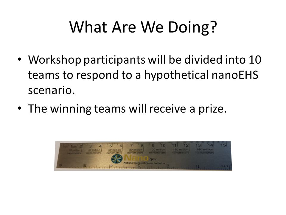 What Are We Doing? Workshop participants will be divided into 10 teams to respond to a hypothetical nanoEHS scenario. The winning teams will receive a