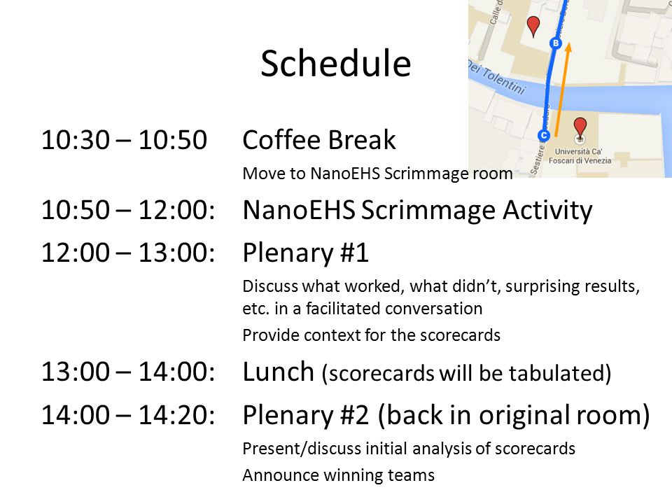 Schedule 10:30 – 10:50Coffee Break Move to NanoEHS Scrimmage room 10:50 – 12:00: NanoEHS Scrimmage Activity 12:00 – 13:00: Plenary #1 Discuss what worked, what didn't, surprising results, etc.