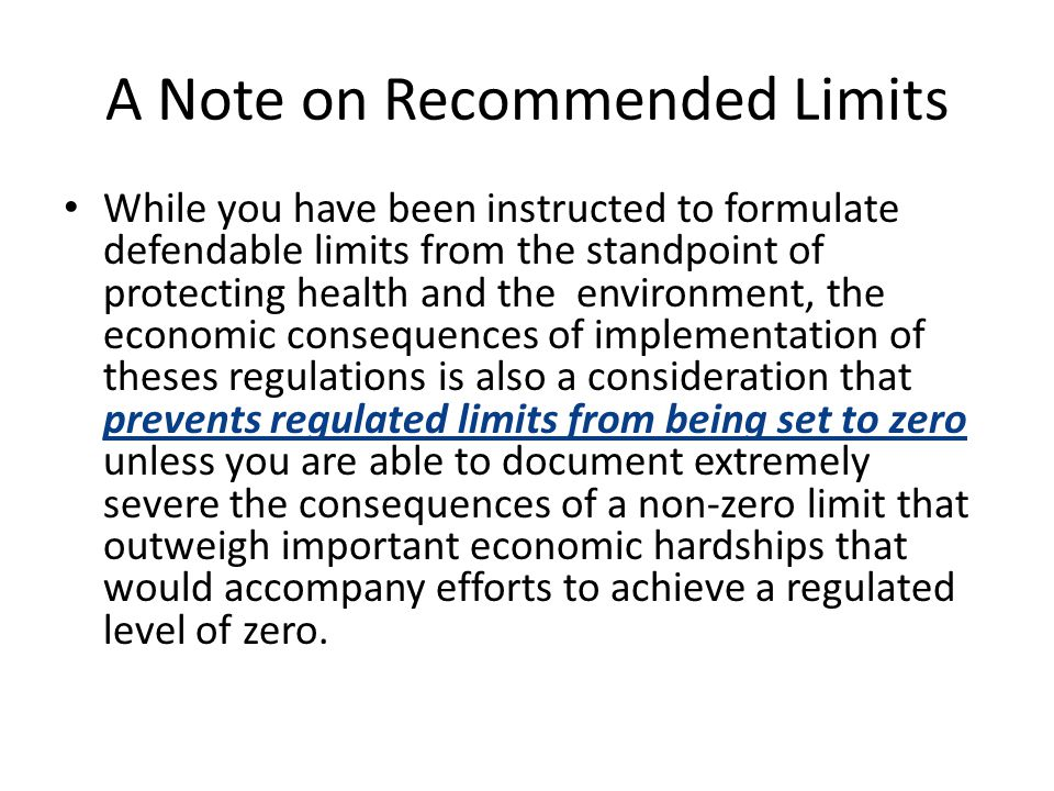 A Note on Recommended Limits While you have been instructed to formulate defendable limits from the standpoint of protecting health and the environment, the economic consequences of implementation of theses regulations is also a consideration that prevents regulated limits from being set to zero unless you are able to document extremely severe the consequences of a non-zero limit that outweigh important economic hardships that would accompany efforts to achieve a regulated level of zero.