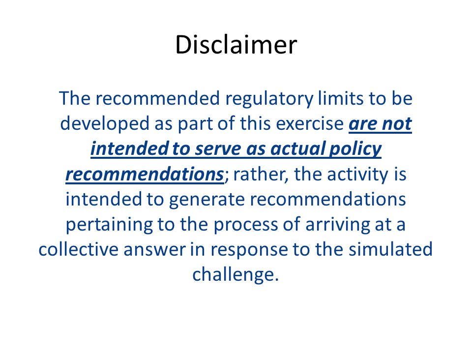 Disclaimer The recommended regulatory limits to be developed as part of this exercise are not intended to serve as actual policy recommendations; rather, the activity is intended to generate recommendations pertaining to the process of arriving at a collective answer in response to the simulated challenge.