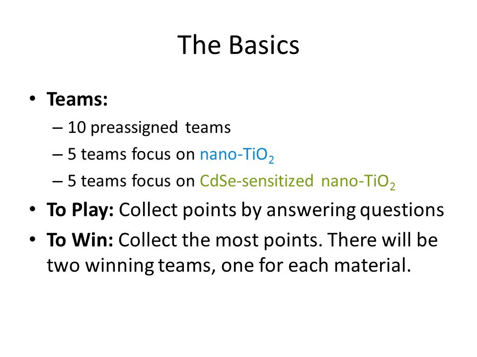 The Basics Teams: – 10 preassigned teams – 5 teams focus on nano-TiO 2 – 5 teams focus on CdSe-sensitized nano-TiO 2 To Play: Collect points by answering questions To Win: Collect the most points.