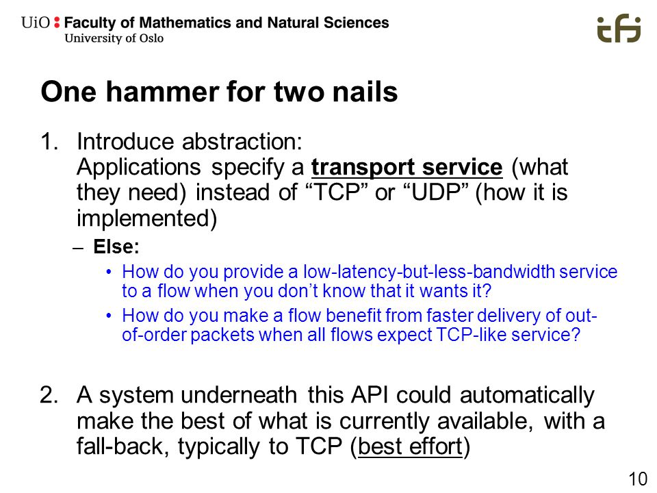 "10 One hammer for two nails 1.Introduce abstraction: Applications specify a transport service (what they need) instead of ""TCP"" or ""UDP"" (how it is im"