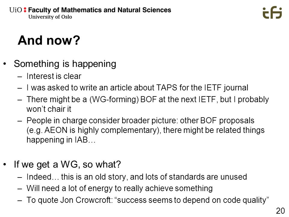 20 And now? Something is happening –Interest is clear –I was asked to write an article about TAPS for the IETF journal –There might be a (WG-forming)