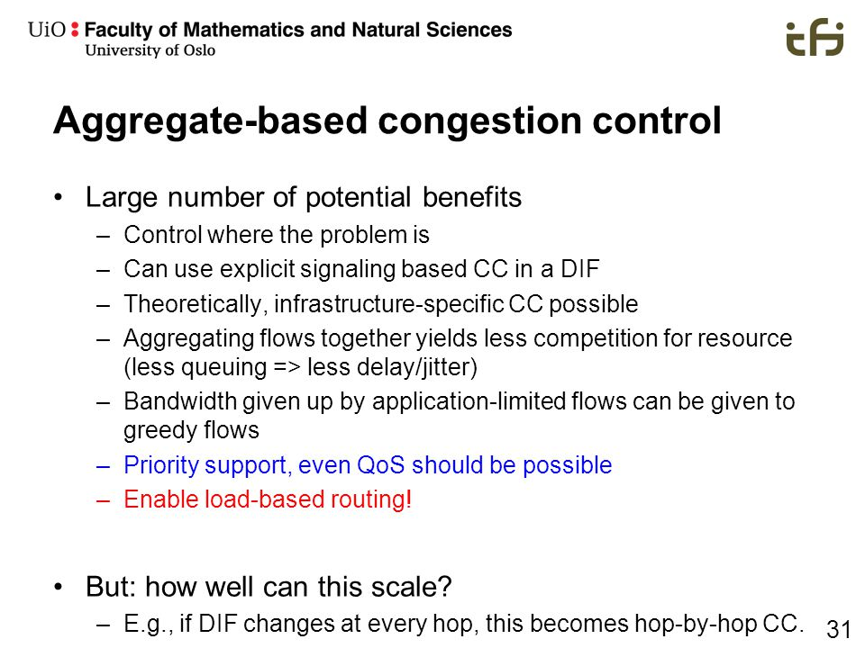 31 Aggregate-based congestion control Large number of potential benefits –Control where the problem is –Can use explicit signaling based CC in a DIF –Theoretically, infrastructure-specific CC possible –Aggregating flows together yields less competition for resource (less queuing => less delay/jitter) –Bandwidth given up by application-limited flows can be given to greedy flows –Priority support, even QoS should be possible –Enable load-based routing.