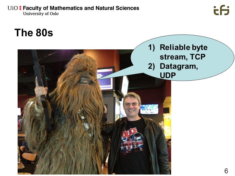 6 The 80s 1)Reliable byte stream, TCP 2)Datagram, UDP