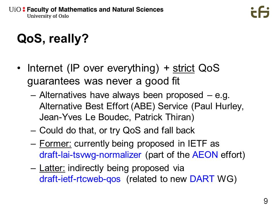 9 QoS, really? Internet (IP over everything) + strict QoS guarantees was never a good fit –Alternatives have always been proposed – e.g. Alternative B