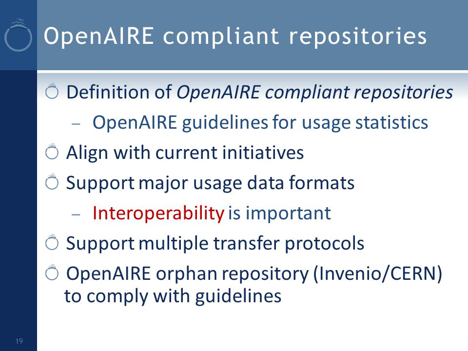 OpenAIRE compliant repositories Definition of OpenAIRE compliant repositories – OpenAIRE guidelines for usage statistics Align with current initiatives Support major usage data formats – Interoperability is important Support multiple transfer protocols OpenAIRE orphan repository (Invenio/CERN) to comply with guidelines 19