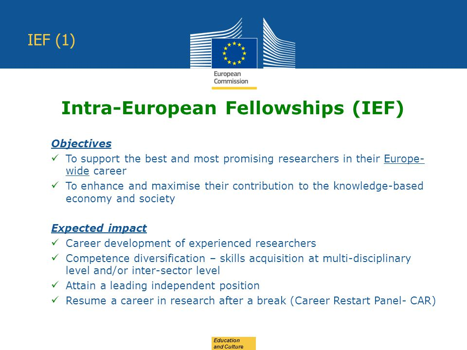Education and Culture IEF (1) Objectives To support the best and most promising researchers in their Europe- wide career To enhance and maximise their contribution to the knowledge-based economy and society Expected impact Career development of experienced researchers Competence diversification – skills acquisition at multi-disciplinary level and/or inter-sector level Attain a leading independent position Resume a career in research after a break (Career Restart Panel- CAR) Intra-European Fellowships (IEF)