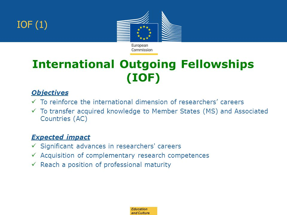 Education and Culture IOF (1) Objectives To reinforce the international dimension of researchers' careers To transfer acquired knowledge to Member States (MS) and Associated Countries (AC) Expected impact Significant advances in researchers careers Acquisition of complementary research competences Reach a position of professional maturity International Outgoing Fellowships (IOF)